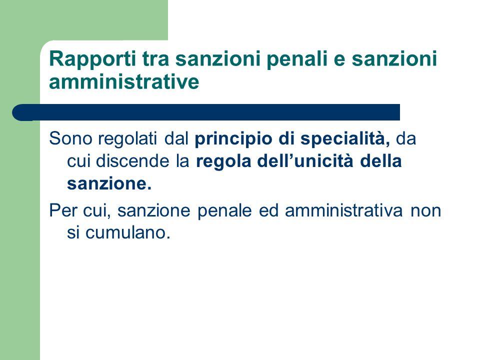 Rapporti tra sanzioni penali e sanzioni amministrative Sono regolati dal principio di specialità, da cui discende la regola dell'unicità della sanzion