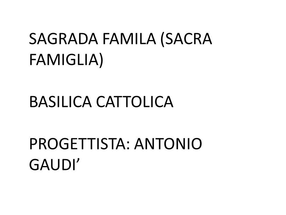 SAGRADA FAMILA (SACRA FAMIGLIA) BASILICA CATTOLICA PROGETTISTA: ANTONIO GAUDI'