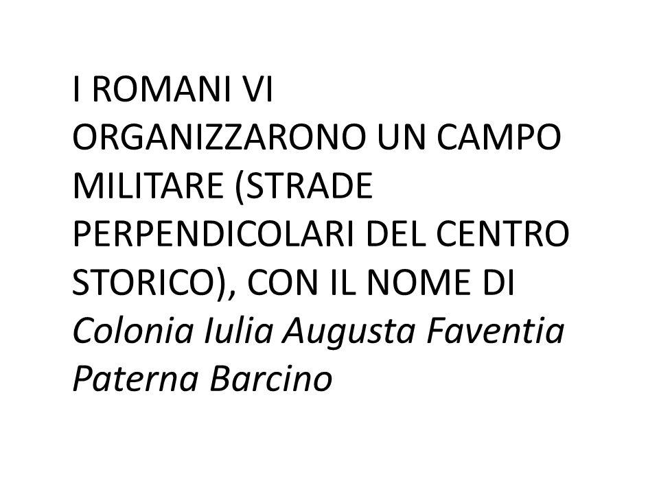 I ROMANI VI ORGANIZZARONO UN CAMPO MILITARE (STRADE PERPENDICOLARI DEL CENTRO STORICO), CON IL NOME DI Colonia Iulia Augusta Faventia Paterna Barcino