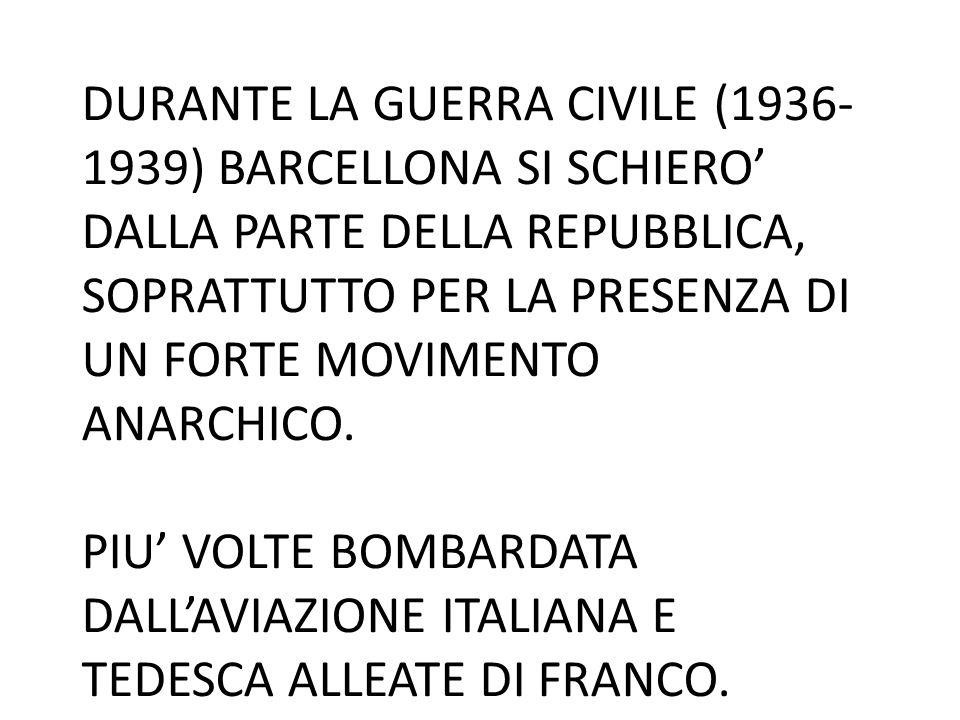 DURANTE LA GUERRA CIVILE (1936- 1939) BARCELLONA SI SCHIERO' DALLA PARTE DELLA REPUBBLICA, SOPRATTUTTO PER LA PRESENZA DI UN FORTE MOVIMENTO ANARCHICO