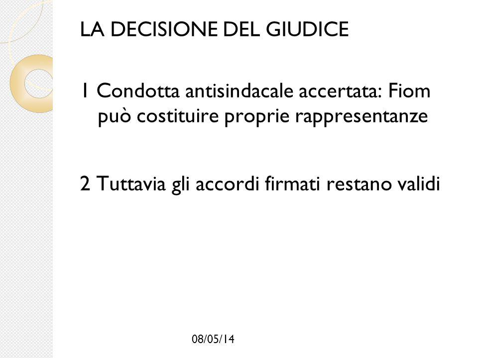 08/05/14 LA DECISIONE DEL GIUDICE 1 Condotta antisindacale accertata: Fiom può costituire proprie rappresentanze 2 Tuttavia gli accordi firmati restan