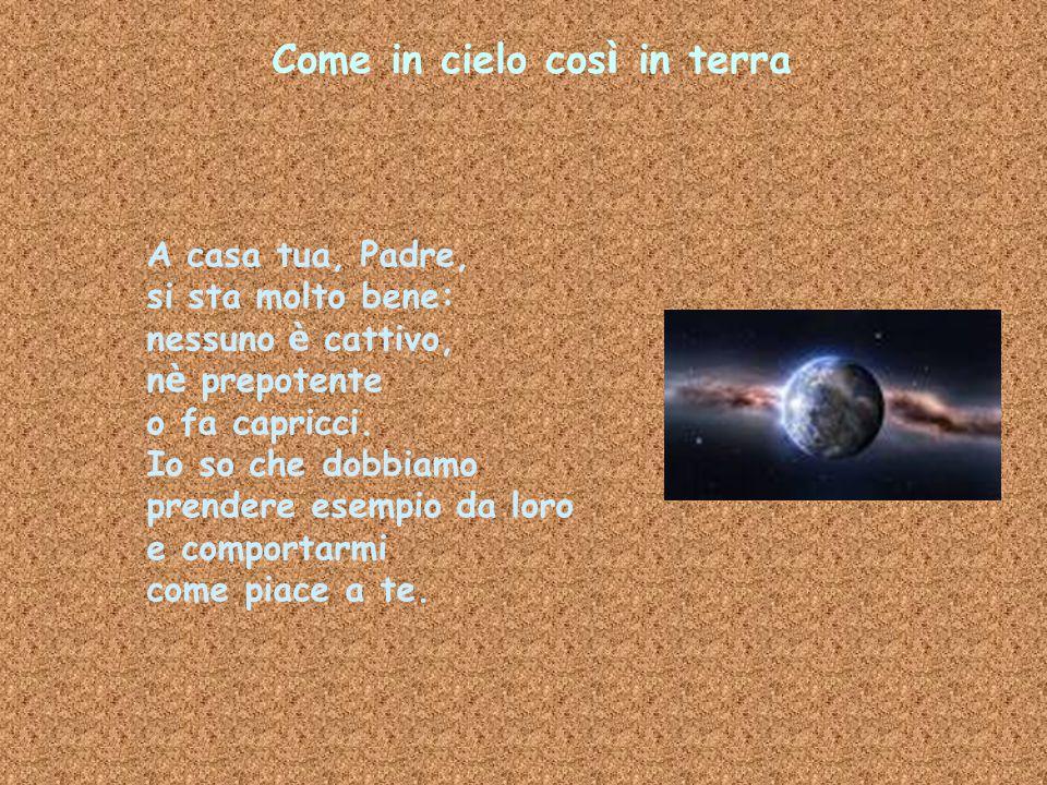 Come in cielo cos ì in terra A casa tua, Padre, si sta molto bene: nessuno è cattivo, n è prepotente o fa capricci. Io so che dobbiamo prendere esempi