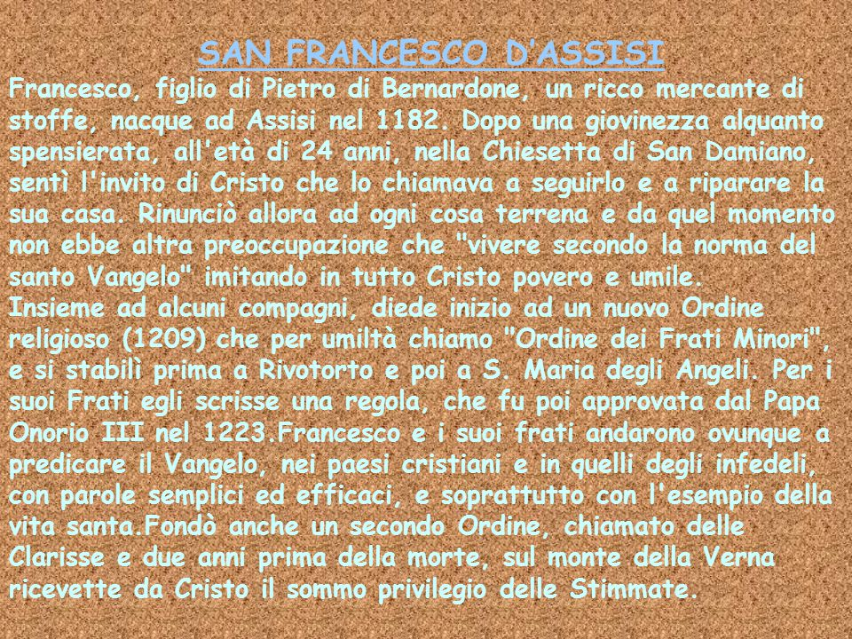 SAN FRANCESCO D'ASSISI Francesco, figlio di Pietro di Bernardone, un ricco mercante di stoffe, nacque ad Assisi nel 1182. Dopo una giovinezza alquanto