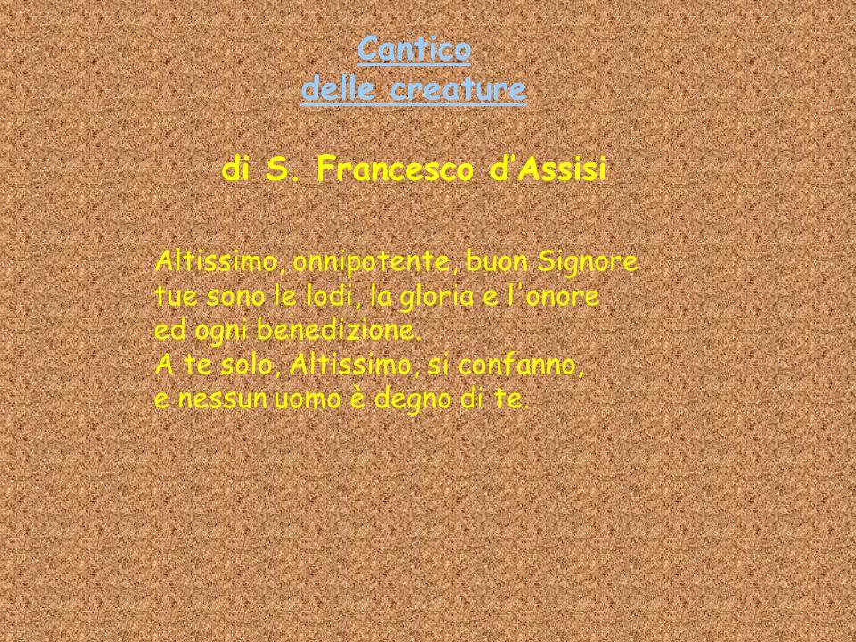 Cantico delle creature Cantico delle creature di S. Francesco d'Assisi Altissimo, onnipotente, buon Signore tue sono le lodi, la gloria e l'onore ed o