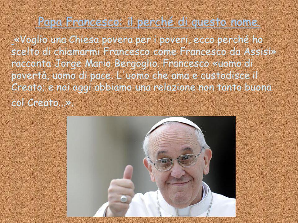 «Voglio una Chiesa povera per i poveri, ecco perché ho scelto di chiamarmi Francesco come Francesco da Assisi» racconta Jorge Mario Bergoglio. Frances