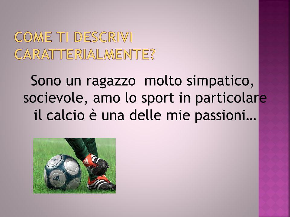 Sono un ragazzo molto simpatico, socievole, amo lo sport in particolare il calcio è una delle mie passioni…