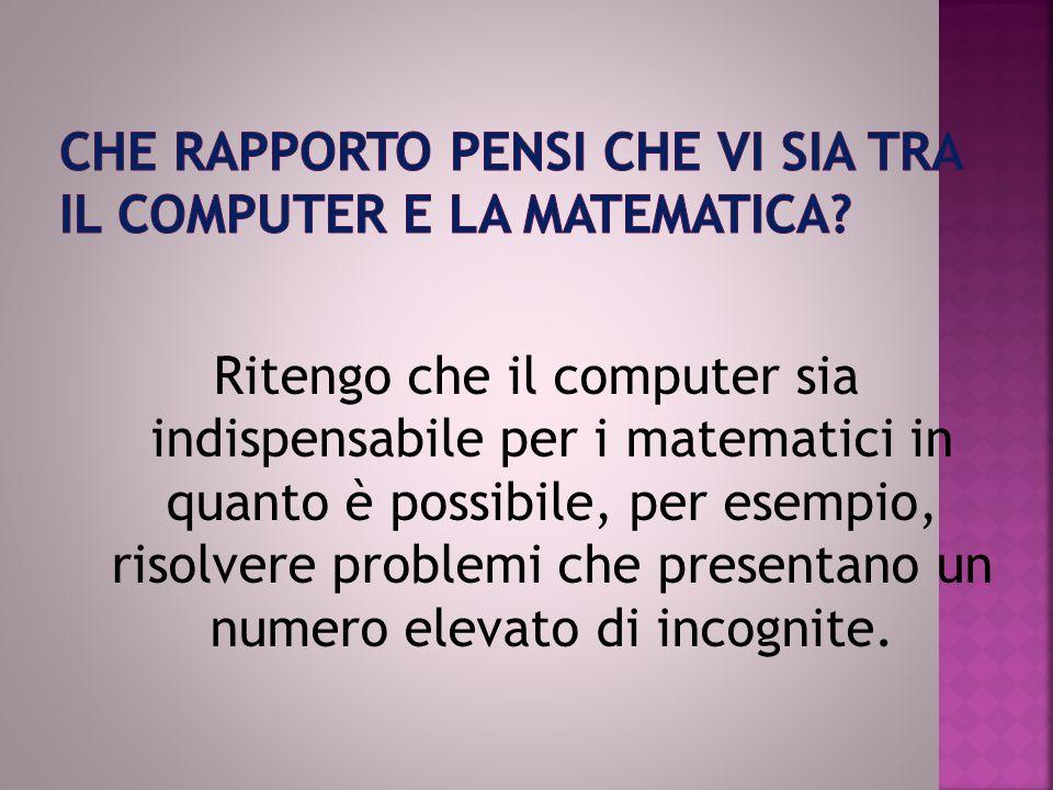Ritengo che il computer sia indispensabile per i matematici in quanto è possibile, per esempio, risolvere problemi che presentano un numero elevato di