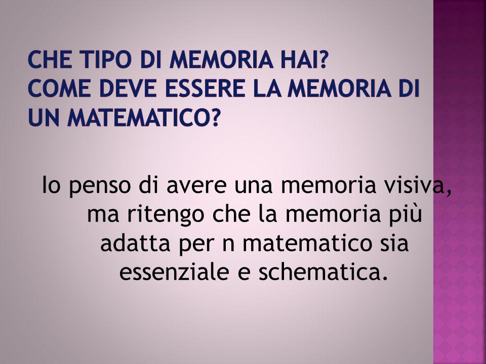 Io penso di avere una memoria visiva, ma ritengo che la memoria più adatta per n matematico sia essenziale e schematica.