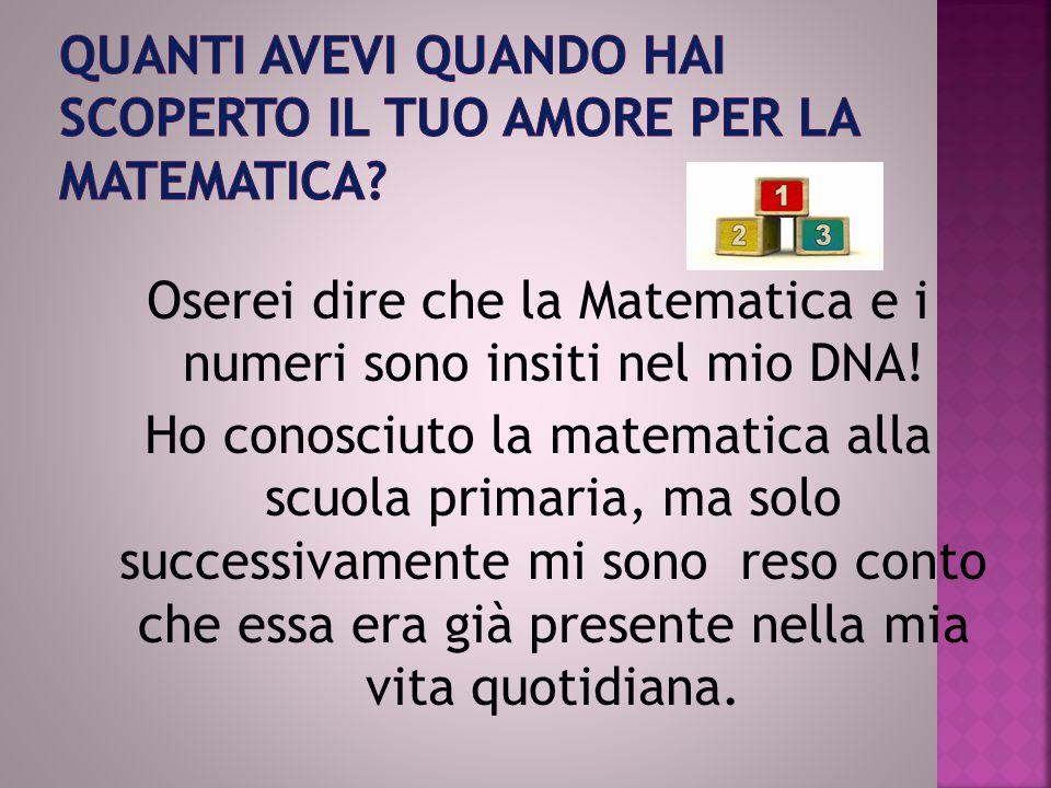 Oserei dire che la Matematica e i numeri sono insiti nel mio DNA! Ho conosciuto la matematica alla scuola primaria, ma solo successivamente mi sono re