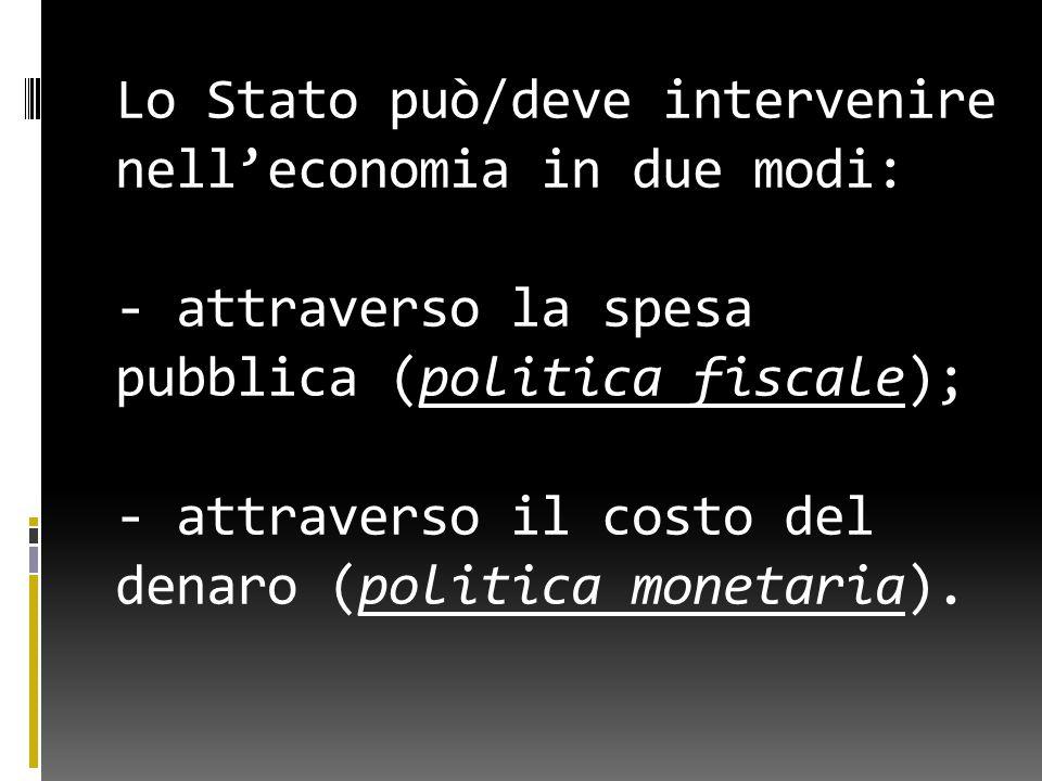 Lo Stato può/deve intervenire nell'economia in due modi: - attraverso la spesa pubblica (politica fiscale); - attraverso il costo del denaro (politica monetaria).
