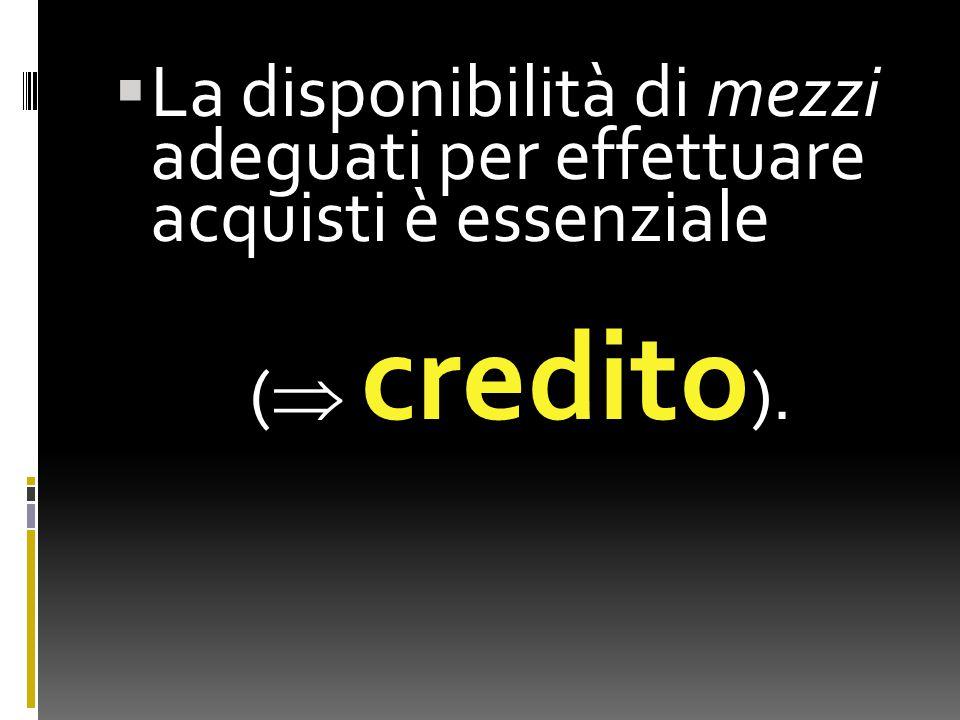  La disponibilità di mezzi adeguati per effettuare acquisti è essenziale (  credito ).