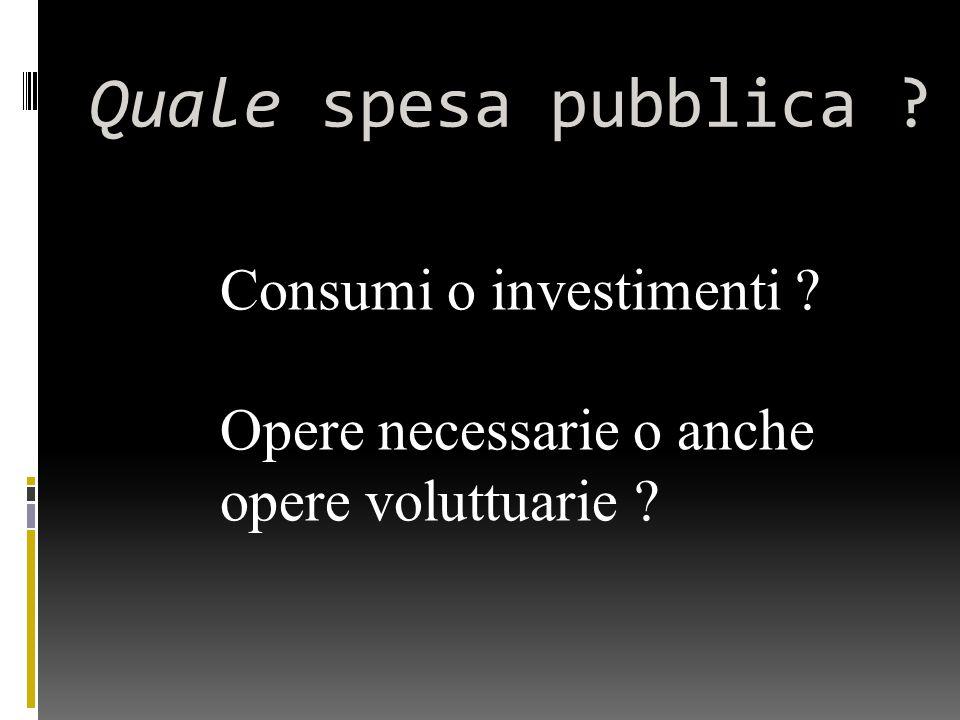 Quale spesa pubblica Consumi o investimenti Opere necessarie o anche opere voluttuarie