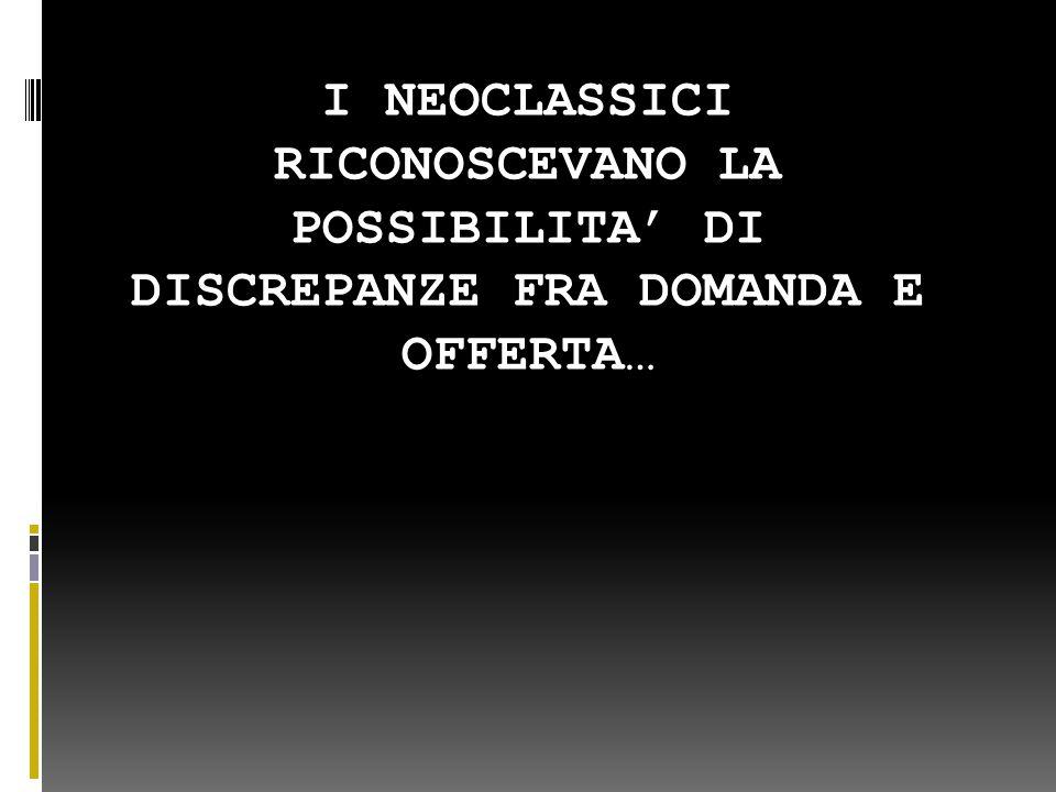 I NEOCLASSICI RICONOSCEVANO LA POSSIBILITA' DI DISCREPANZE FRA DOMANDA E OFFERTA…