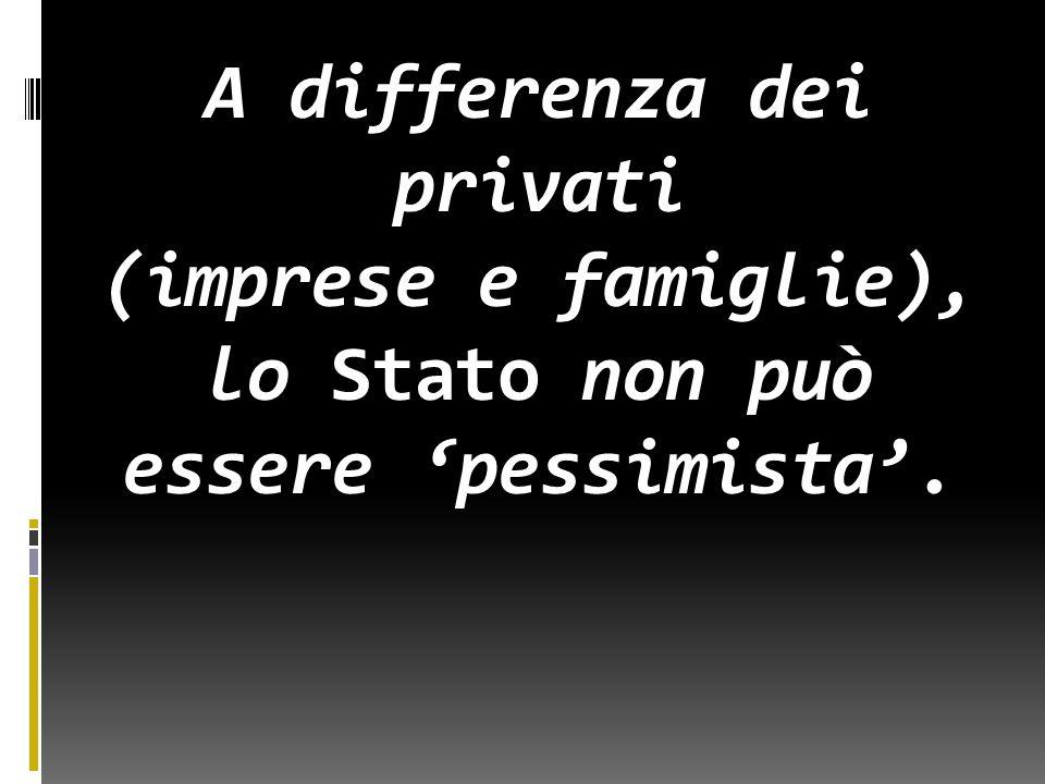 A differenza dei privati (imprese e famiglie), lo Stato non può essere 'pessimista'.