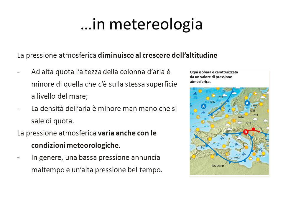 …in metereologia La pressione atmosferica diminuisce al crescere dell'altitudine -Ad alta quota l'altezza della colonna d'aria è minore di quella che