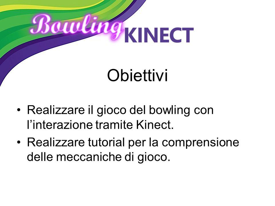 Obiettivi Realizzare il gioco del bowling con l'interazione tramite Kinect. Realizzare tutorial per la comprensione delle meccaniche di gioco.