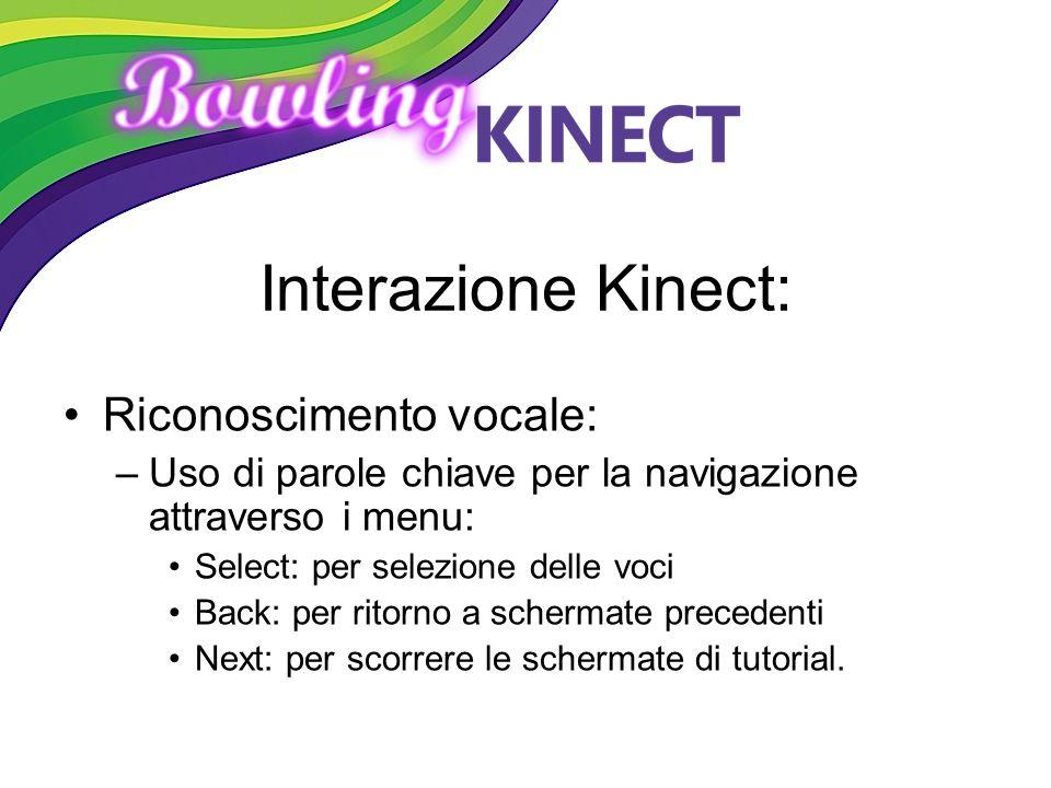 Interazione Kinect: Riconoscimento vocale: –Uso di parole chiave per la navigazione attraverso i menu: Select: per selezione delle voci Back: per rito