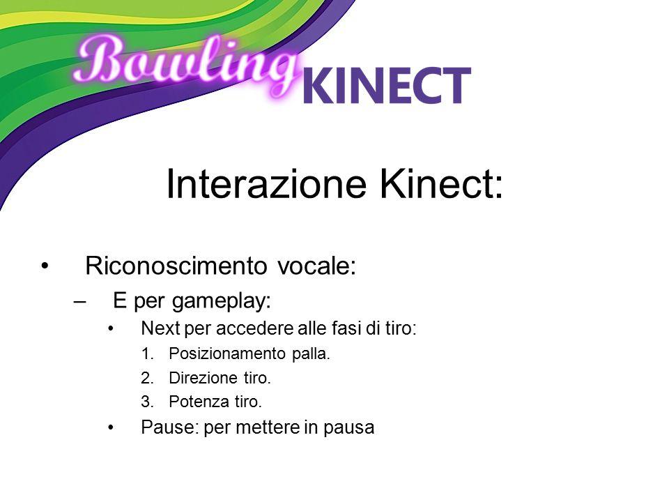 Interazione Kinect: Riconoscimento vocale: –E per gameplay: Next per accedere alle fasi di tiro: 1.Posizionamento palla. 2.Direzione tiro. 3.Potenza t