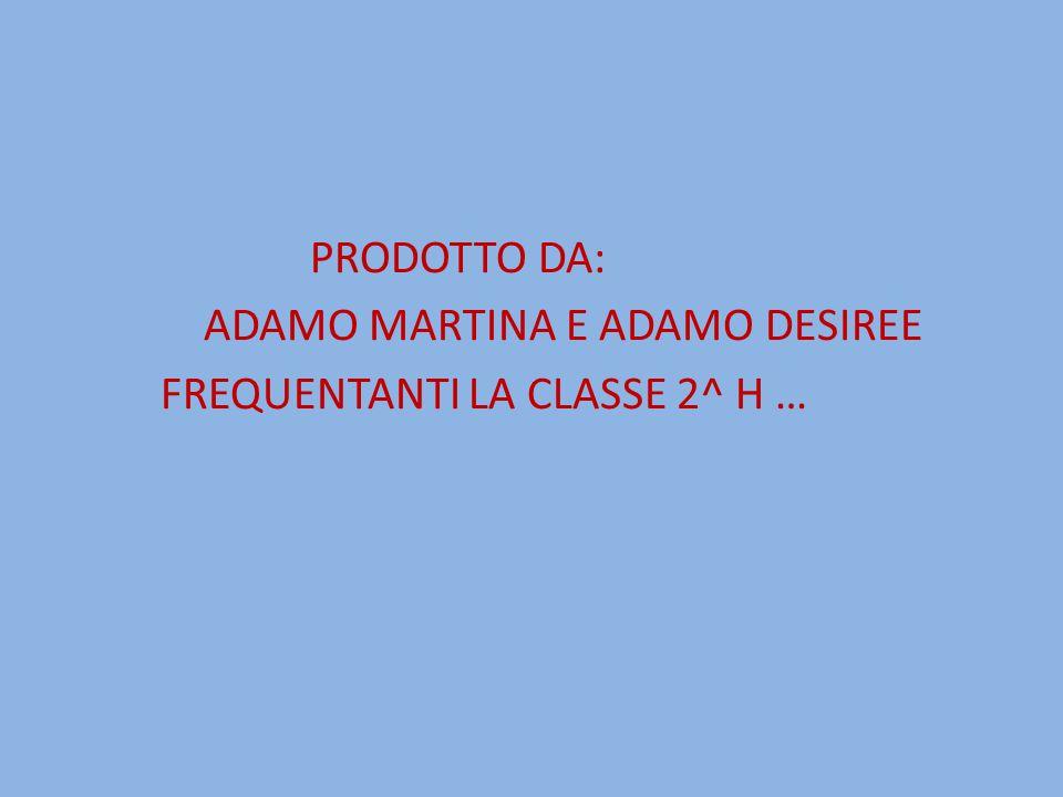 PRODOTTO DA: ADAMO MARTINA E ADAMO DESIREE FREQUENTANTI LA CLASSE 2^ H …