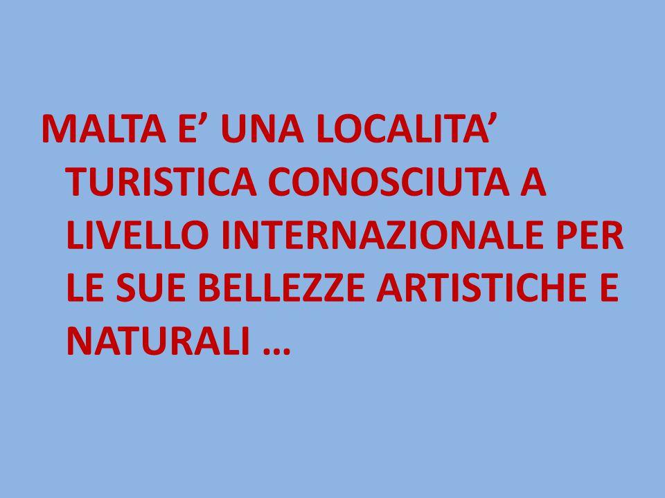 MALTA E' UNA LOCALITA' TURISTICA CONOSCIUTA A LIVELLO INTERNAZIONALE PER LE SUE BELLEZZE ARTISTICHE E NATURALI …