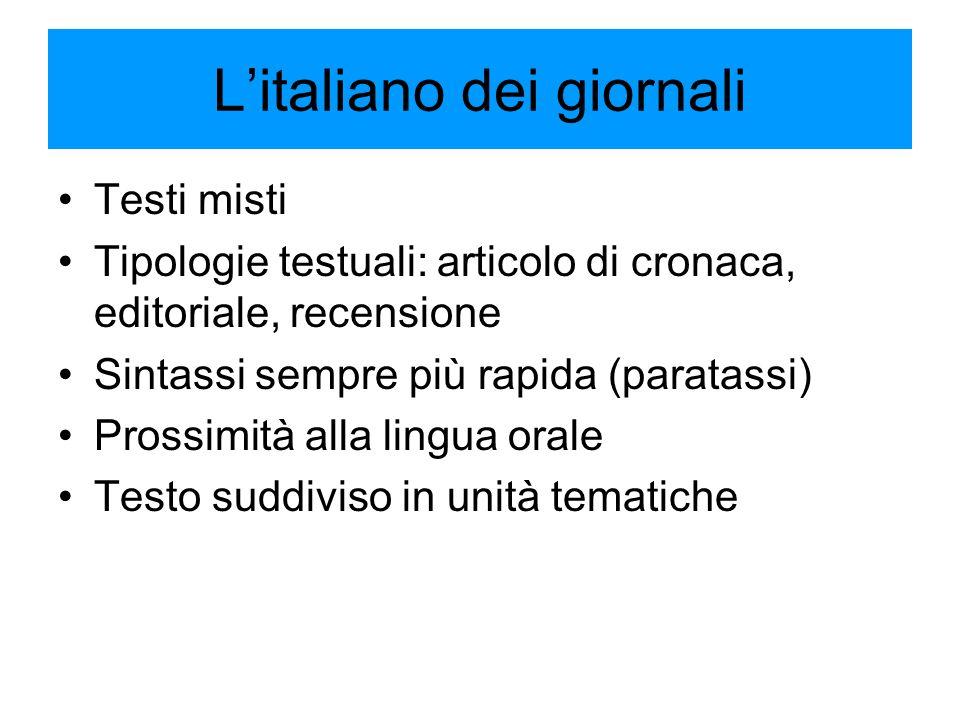 L'italiano dei giornali Testi misti Tipologie testuali: articolo di cronaca, editoriale, recensione Sintassi sempre più rapida (paratassi) Prossimità alla lingua orale Testo suddiviso in unità tematiche