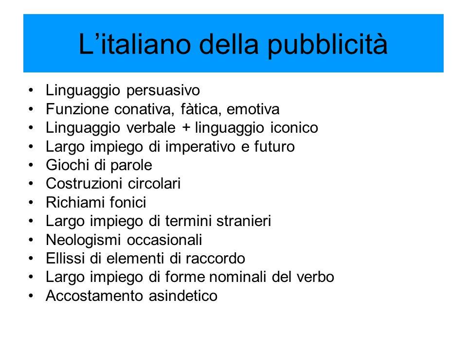 L'italiano della pubblicità Linguaggio persuasivo Funzione conativa, fàtica, emotiva Linguaggio verbale + linguaggio iconico Largo impiego di imperati