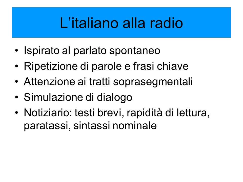 L'italiano alla radio Ispirato al parlato spontaneo Ripetizione di parole e frasi chiave Attenzione ai tratti soprasegmentali Simulazione di dialogo Notiziario: testi brevi, rapidità di lettura, paratassi, sintassi nominale