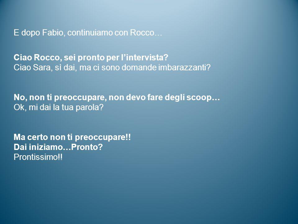 E dopo Fabio, continuiamo con Rocco… Ciao Rocco, sei pronto per l'intervista? Ciao Sara, sì dai, ma ci sono domande imbarazzanti? No, non ti preoccupa