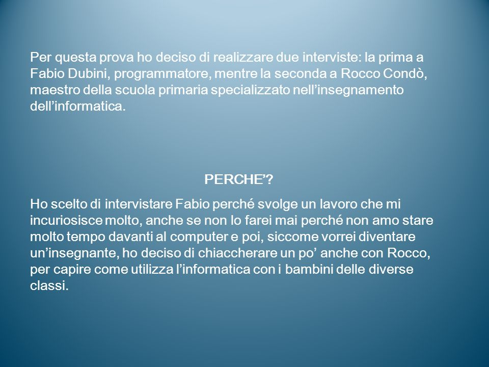 Per questa prova ho deciso di realizzare due interviste: la prima a Fabio Dubini, programmatore, mentre la seconda a Rocco Condò, maestro della scuola primaria specializzato nell'insegnamento dell'informatica.