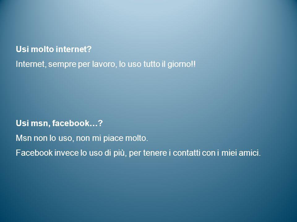 Usi molto internet? Internet, sempre per lavoro, lo uso tutto il giorno!! Usi msn, facebook…? Msn non lo uso, non mi piace molto. Facebook invece lo u