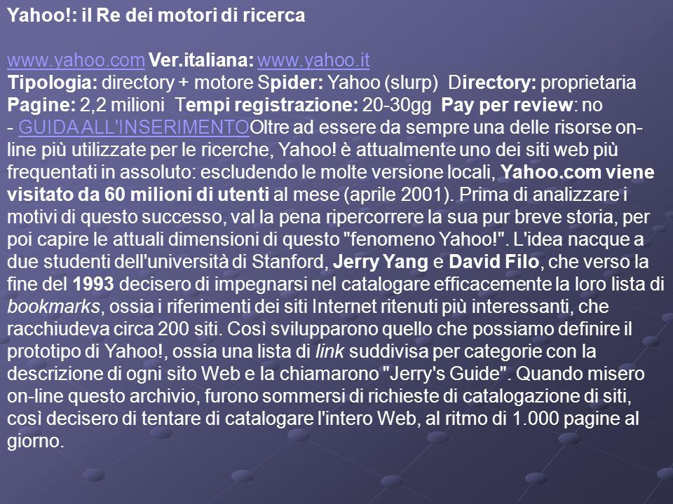 Yahoo!: il Re dei motori di ricerca www.yahoo.com Ver.italiana: www.yahoo.it Tipologia: directory + motore Spider: Yahoo (slurp) Directory: proprietaria Pagine: 2,2 milioni Tempi registrazione: 20-30gg Pay per review: no - GUIDA ALL INSERIMENTOOltre ad essere da sempre una delle risorse on- line più utilizzate per le ricerche, Yahoo.