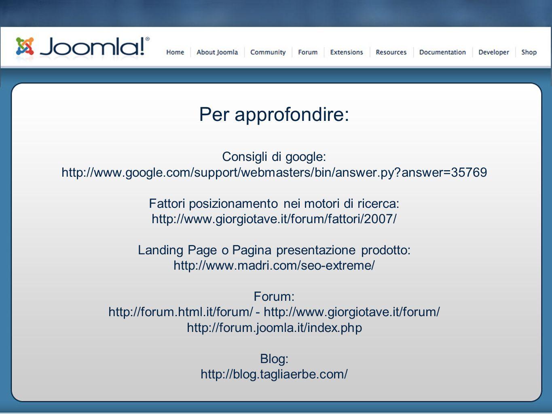Per approfondire: Consigli di google: http://www.google.com/support/webmasters/bin/answer.py answer=35769 Fattori posizionamento nei motori di ricerca: http://www.giorgiotave.it/forum/fattori/2007/ Landing Page o Pagina presentazione prodotto: http://www.madri.com/seo-extreme/ Forum: http://forum.html.it/forum/ - http://www.giorgiotave.it/forum/ http://forum.joomla.it/index.php Blog: http://blog.tagliaerbe.com/