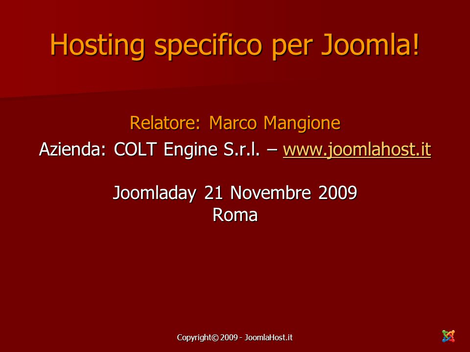 Copyright© 2009 - JoomlaHost.it Hosting specifico per Joomla! Relatore: Marco Mangione Azienda: COLT Engine S.r.l. – www.joomlahost.it Joomladay 21 No