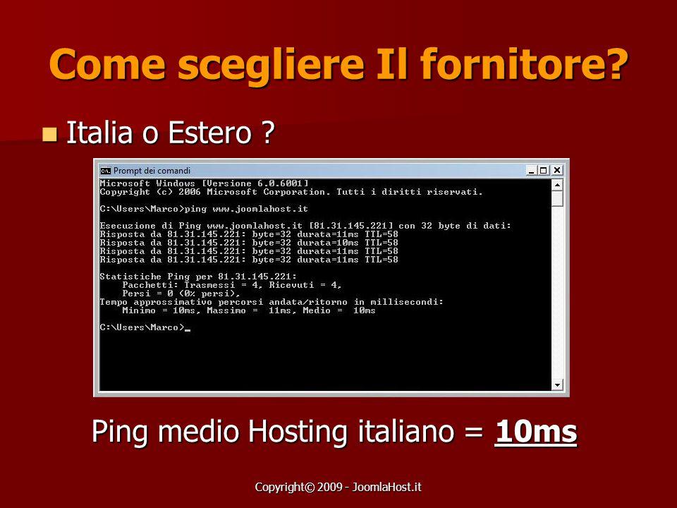 Copyright© 2009 - JoomlaHost.it Come scegliere Il fornitore? Italia o Estero ? Italia o Estero ? Ping medio Hosting italiano = 10ms