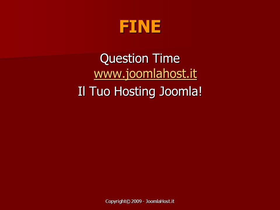 Copyright© 2009 - JoomlaHost.it FINE Question Time www.joomlahost.it www.joomlahost.it Il Tuo Hosting Joomla!