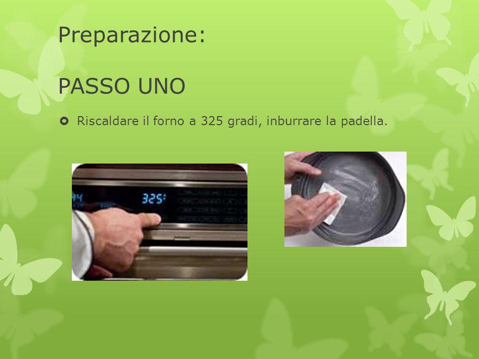Preparazione: PASSO UNO  Riscaldare il forno a 325 gradi, inburrare la padella.
