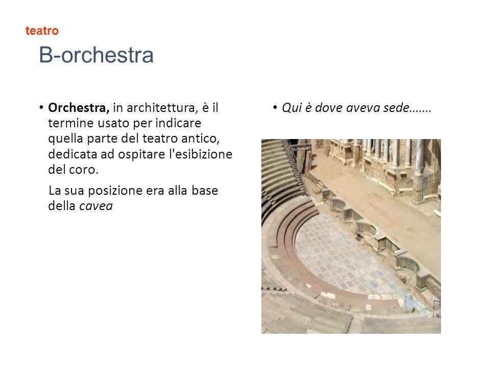 B-orchestra Orchestra, in architettura, è il termine usato per indicare quella parte del teatro antico, dedicata ad ospitare l esibizione del coro.
