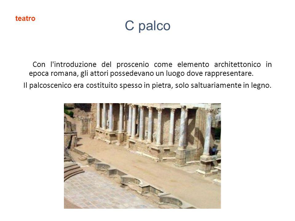 C palco Con l introduzione del proscenio come elemento architettonico in epoca romana, gli attori possedevano un luogo dove rappresentare.