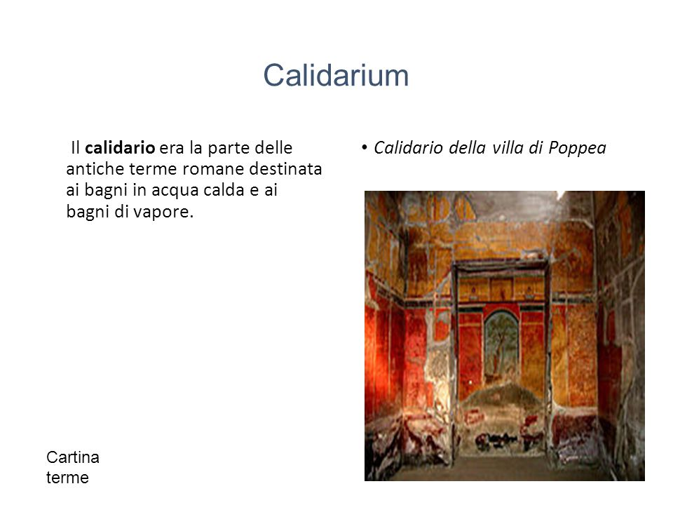 Calidarium Il calidario era la parte delle antiche terme romane destinata ai bagni in acqua calda e ai bagni di vapore.