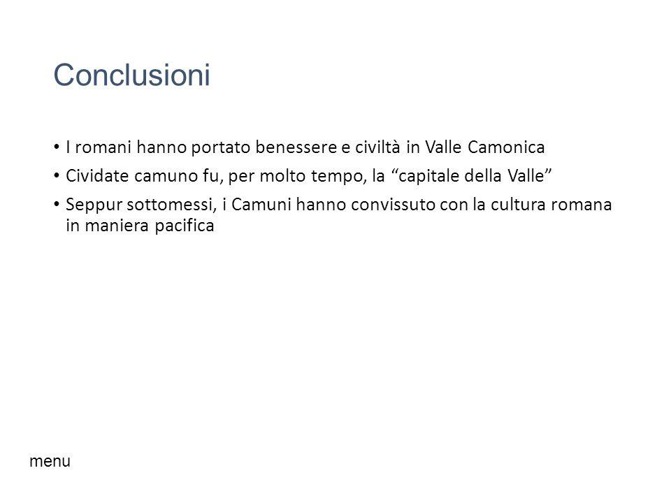 Conclusioni I romani hanno portato benessere e civiltà in Valle Camonica Cividate camuno fu, per molto tempo, la capitale della Valle Seppur sottomessi, i Camuni hanno convissuto con la cultura romana in maniera pacifica menu