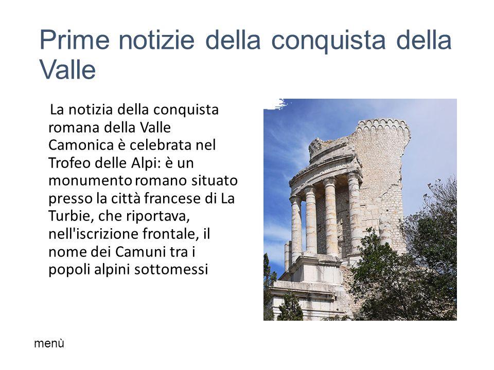 Prime notizie della conquista della Valle La notizia della conquista romana della Valle Camonica è celebrata nel Trofeo delle Alpi: è un monumento romano situato presso la città francese di La Turbie, che riportava, nell iscrizione frontale, il nome dei Camuni tra i popoli alpini sottomessi menù