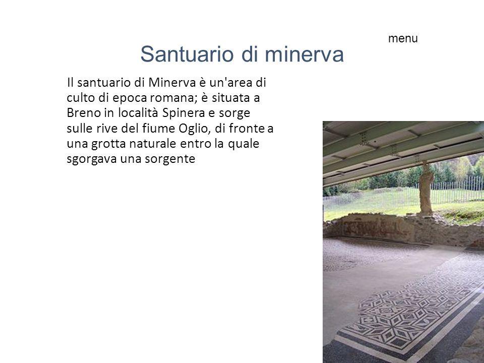 Santuario di minerva Il santuario di Minerva è un area di culto di epoca romana; è situata a Breno in località Spinera e sorge sulle rive del fiume Oglio, di fronte a una grotta naturale entro la quale sgorgava una sorgente menu
