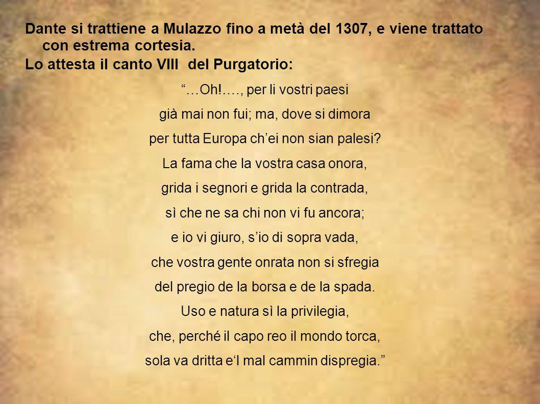 """Dante si trattiene a Mulazzo fino a metà del 1307, e viene trattato con estrema cortesia. Lo attesta il canto VIII del Purgatorio: """"…Oh!…., per li vos"""