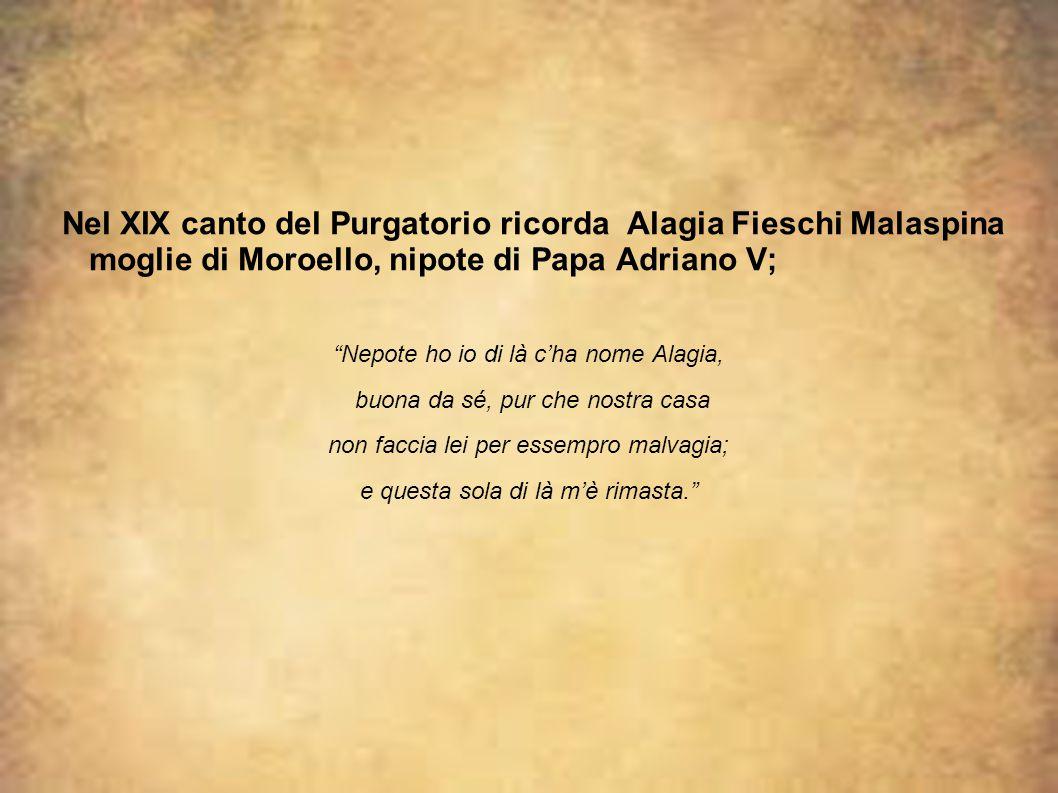 """Nel XIX canto del Purgatorio ricorda Alagia Fieschi Malaspina moglie di Moroello, nipote di Papa Adriano V; """"Nepote ho io di là c'ha nome Alagia, buon"""