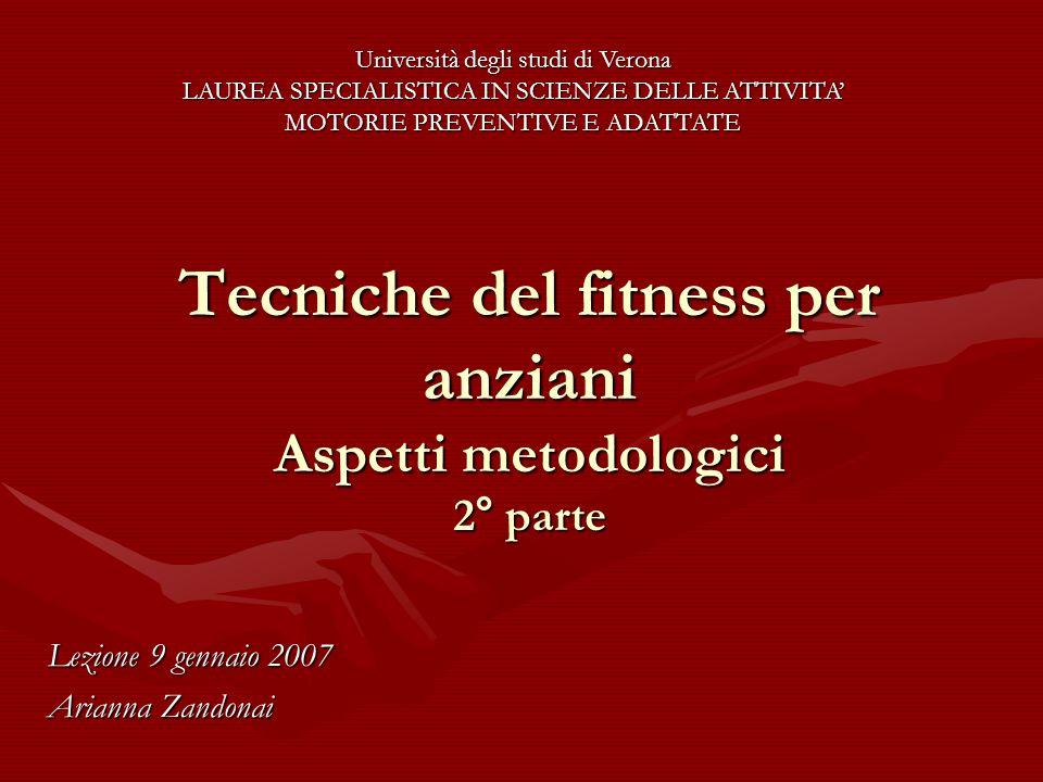 Tecniche del fitness per anziani Aspetti metodologici 2° parte Lezione 9 gennaio 2007 Arianna Zandonai Università degli studi di Verona LAUREA SPECIALISTICA IN SCIENZE DELLE ATTIVITA' MOTORIE PREVENTIVE E ADATTATE