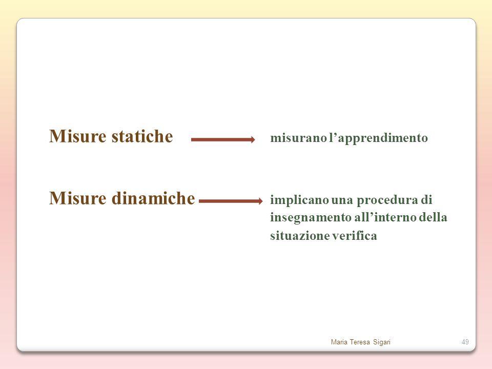 Maria Teresa Sigari49 Misure statiche misurano l'apprendimento Misure dinamiche implicano una procedura di insegnamento all'interno della situazione verifica