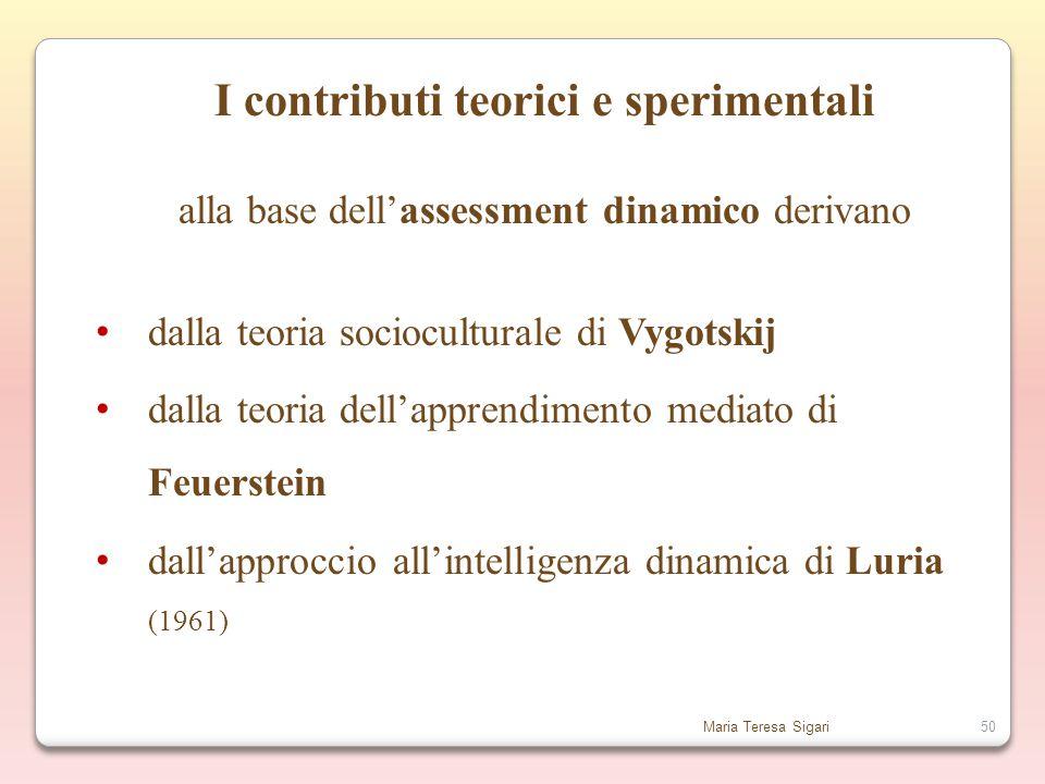 Maria Teresa Sigari50 I contributi teorici e sperimentali alla base dell'assessment dinamico derivano dalla teoria socioculturale di Vygotskij dalla teoria dell'apprendimento mediato di Feuerstein dall'approccio all'intelligenza dinamica di Luria (1961)
