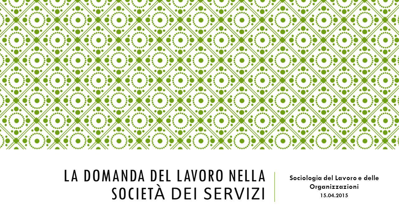 LA DOMANDA DEL LAVORO NELLA SOCIET À DEI SERVIZI Sociologia del Lavoro e delle Organizzazioni 15.04.2015