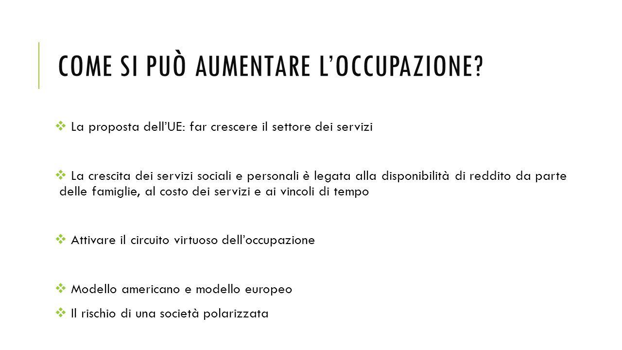 COME SI PUÒ AUMENTARE L'OCCUPAZIONE?  La proposta dell'UE: far crescere il settore dei servizi  La crescita dei servizi sociali e personali è legata
