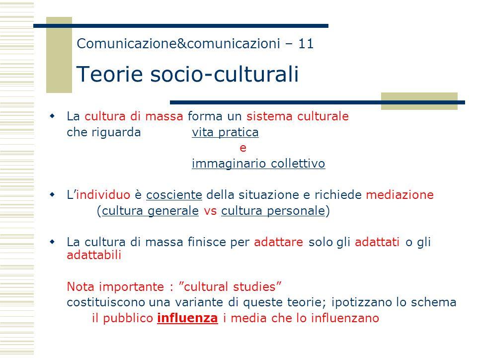 Comunicazione&comunicazioni – 11 Teorie socio-culturali  La cultura di massa forma un sistema culturale che riguarda vita pratica e immaginario colle